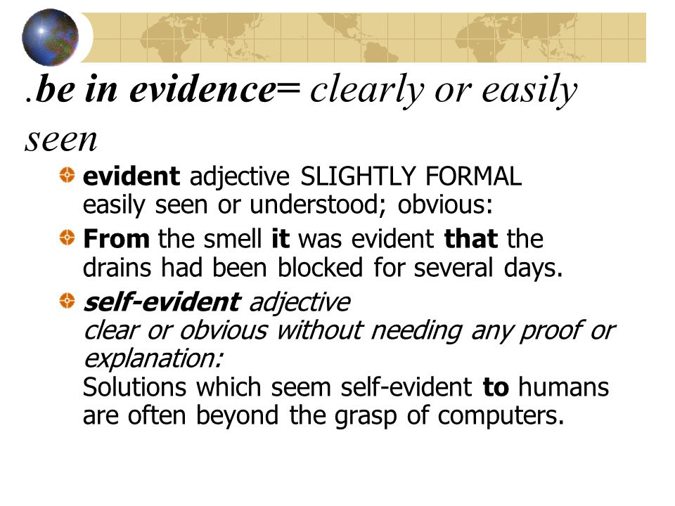 .be in evidence= clearly or easily seen evident adjective SLIGHTLY FORMAL easily seen or understood; obvious: From the smell it was evident that the drains had been blocked for several days.