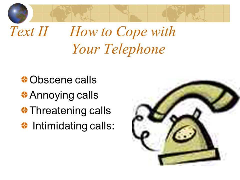 Text II How to Cope with Your Telephone Obscene calls Annoying calls Threatening calls Intimidating calls:
