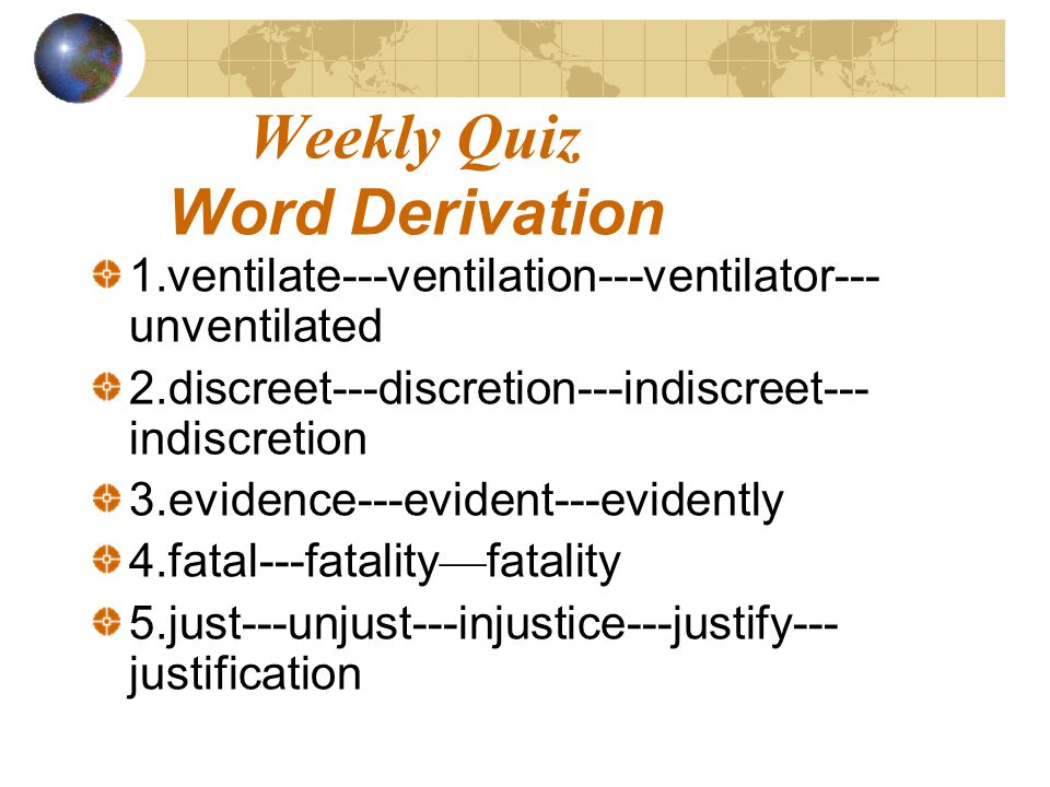 Weekly Quiz Word Derivation 1.ventilate---ventilation---ventilator--- unventilated 2.discreet---discretion---indiscreet--- indiscretion 3.evidence---evident---evidently 4.fatal---fatality fatality 5.just---unjust---injustice---justify--- justification