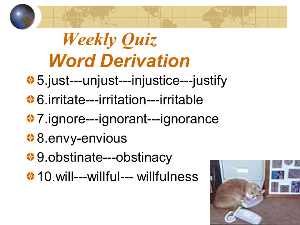 Weekly Quiz Word Derivation 5.just---unjust---injustice---justify 6.irritate---irritation---irritable 7.ignore---ignorant---ignorance 8.envy-envious 9.obstinate---obstinacy 10.will---willful--- willfulness