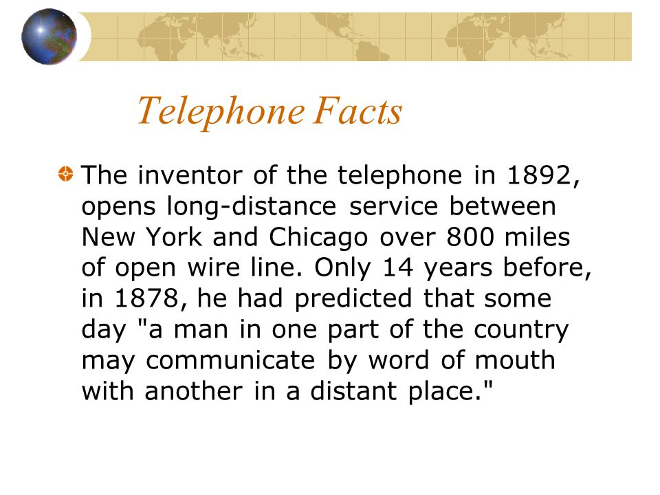 Telephone Facts The inventor of the telephone in 1892, opens long-distance service between New York and Chicago over 800 miles of open wire line. Only