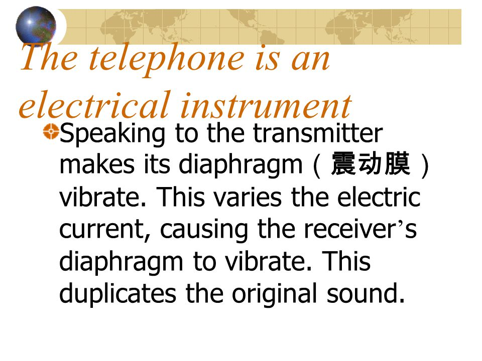 The telephone is an electrical instrument Speaking to the transmitter makes its diaphragm vibrate. This varies the electric current, causing the recei