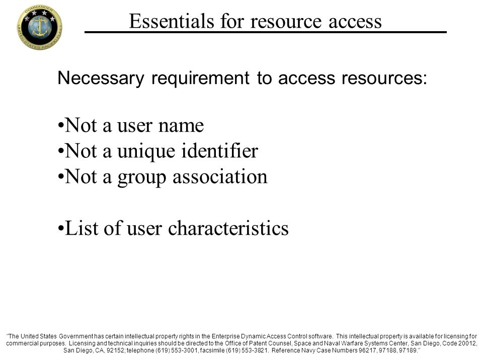 Essentials for resource access Necessary requirement to access resources: Not a user name Not a unique identifier Not a group association List of user characteristics The United States Government has certain intellectual property rights in the Enterprise Dynamic Access Control software.