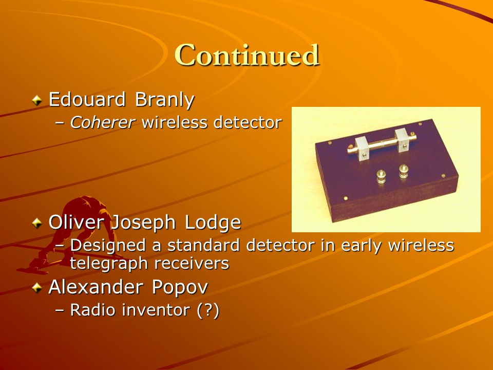 Continued Edouard Branly –Coherer wireless detector Oliver Joseph Lodge –Designed a standard detector in early wireless telegraph receivers Alexander Popov –Radio inventor ( )