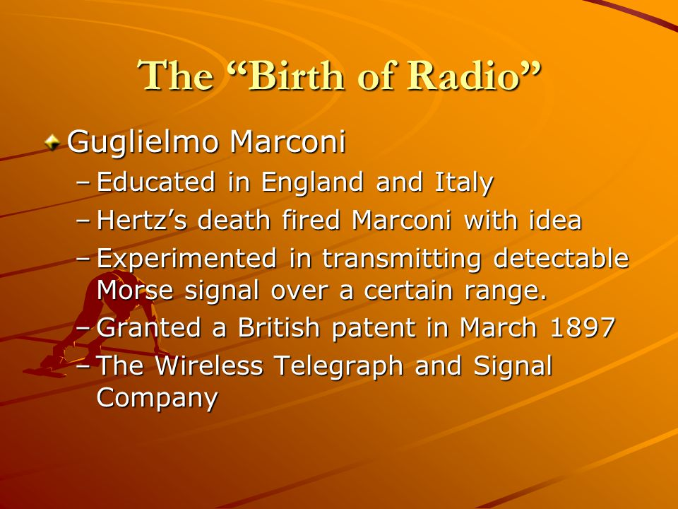 The Birth of Radio Guglielmo Marconi –Educated in England and Italy –Hertzs death fired Marconi with idea –Experimented in transmitting detectable Morse signal over a certain range.