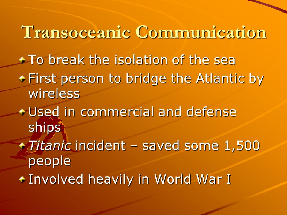 Transoceanic Communication To break the isolation of the sea First person to bridge the Atlantic by wireless Used in commercial and defense ships Titanic incident – saved some 1,500 people Involved heavily in World War I