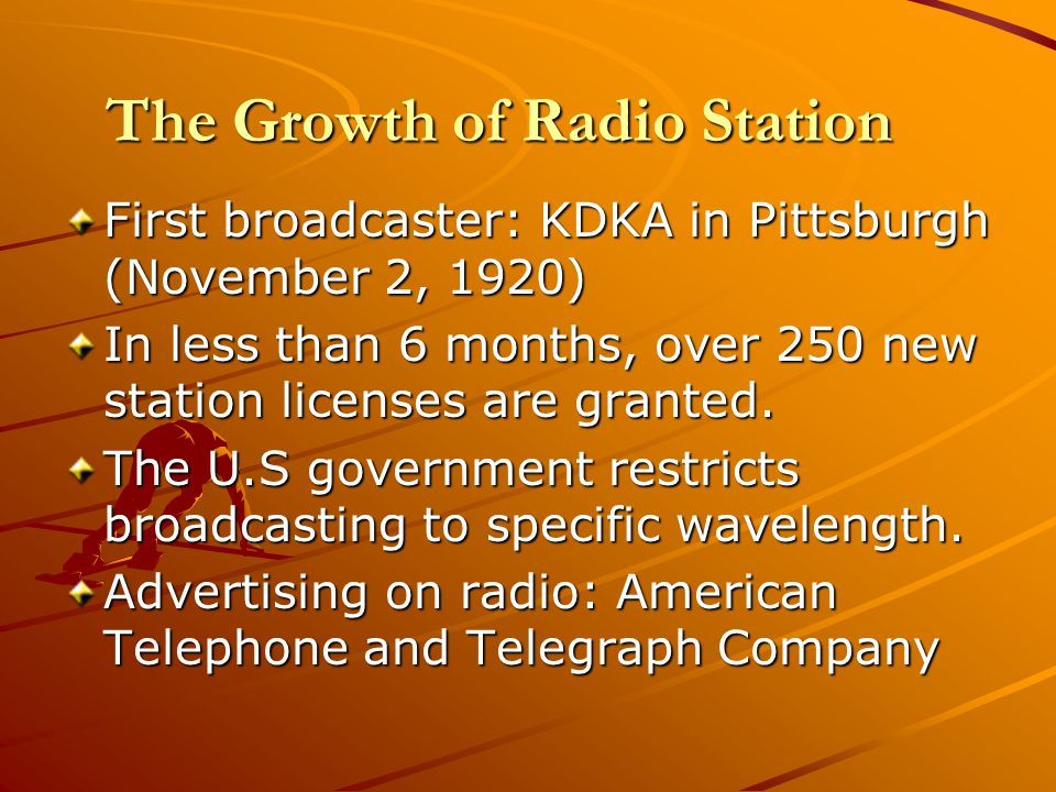 The Growth of Radio Station First broadcaster: KDKA in Pittsburgh (November 2, 1920) In less than 6 months, over 250 new station licenses are granted.