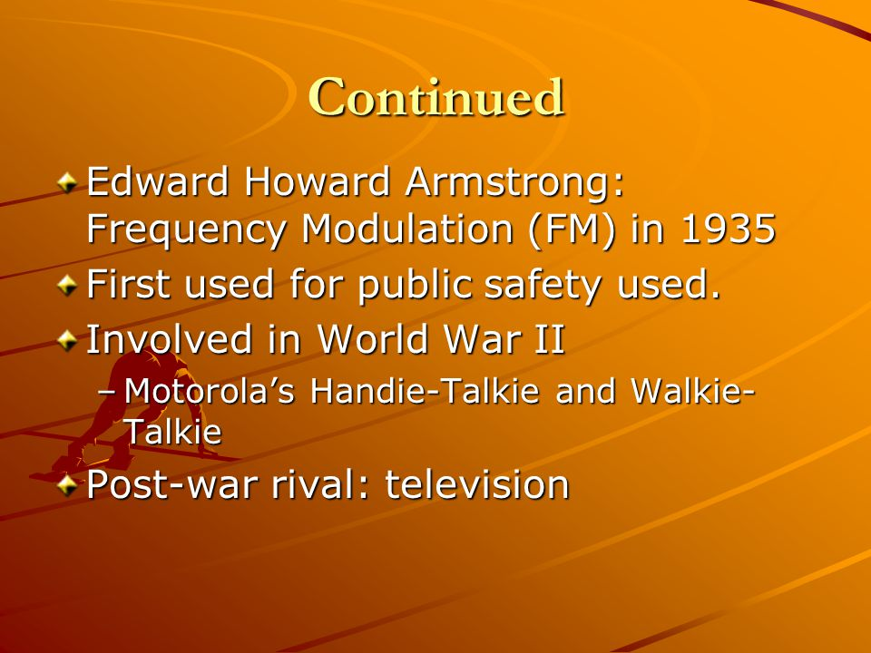 Continued Edward Howard Armstrong: Frequency Modulation (FM) in 1935 First used for public safety used. Involved in World War II –Motorolas Handie-Tal