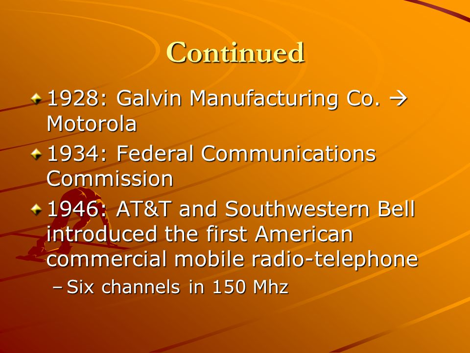 Continued 1928: Galvin Manufacturing Co. Motorola 1934: Federal Communications Commission 1946: AT&T and Southwestern Bell introduced the first Americ