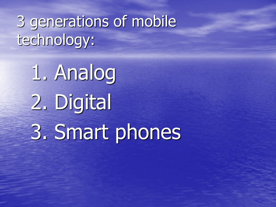 3 generations of mobile technology: 1. Analog 2. Digital 3. Smart phones