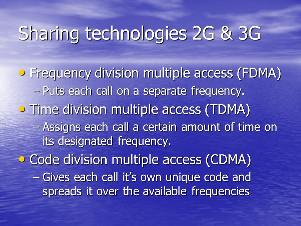 Sharing technologies 2G & 3G Frequency division multiple access (FDMA) Frequency division multiple access (FDMA) –Puts each call on a separate frequency.