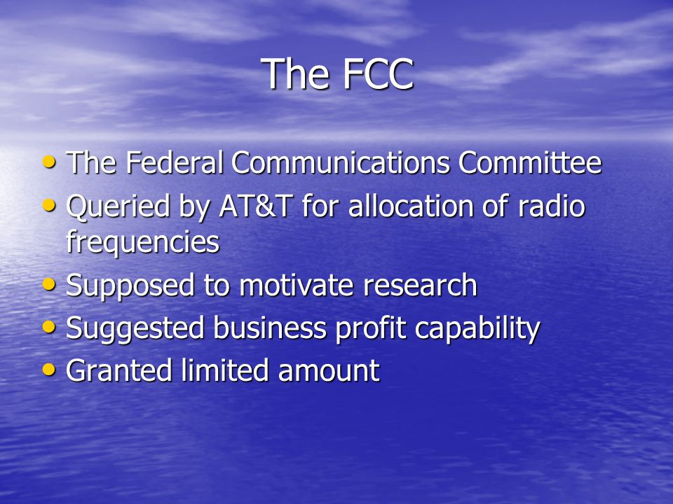 The FCC The Federal Communications Committee The Federal Communications Committee Queried by AT&T for allocation of radio frequencies Queried by AT&T for allocation of radio frequencies Supposed to motivate research Supposed to motivate research Suggested business profit capability Suggested business profit capability Granted limited amount Granted limited amount