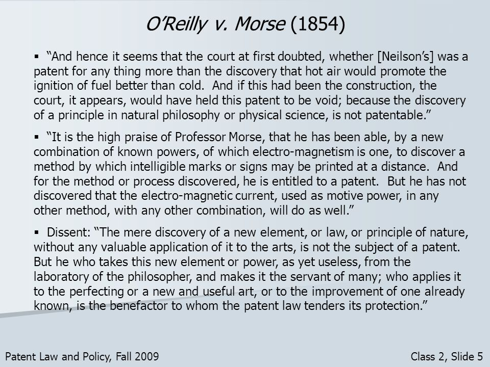 OReilly v. Morse (1854) Patent Law and Policy, Fall 2009 Class 2, Slide 5 And hence it seems that the court at first doubted, whether [Neilsons] was a
