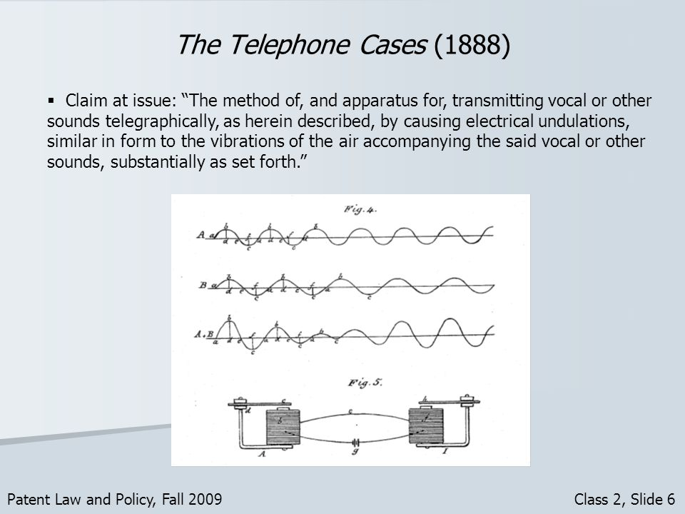 The Telephone Cases (1888) Patent Law and Policy, Fall 2009 Class 2, Slide 6 Claim at issue: The method of, and apparatus for, transmitting vocal or other sounds telegraphically, as herein described, by causing electrical undulations, similar in form to the vibrations of the air accompanying the said vocal or other sounds, substantially as set forth.