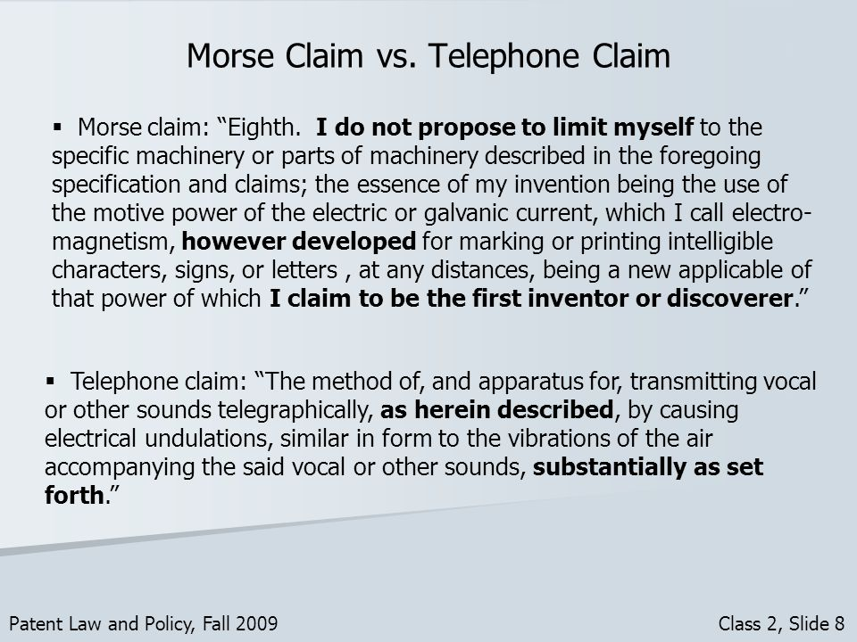 Morse Claim vs. Telephone Claim Patent Law and Policy, Fall 2009 Class 2, Slide 8 Telephone claim: The method of, and apparatus for, transmitting voca