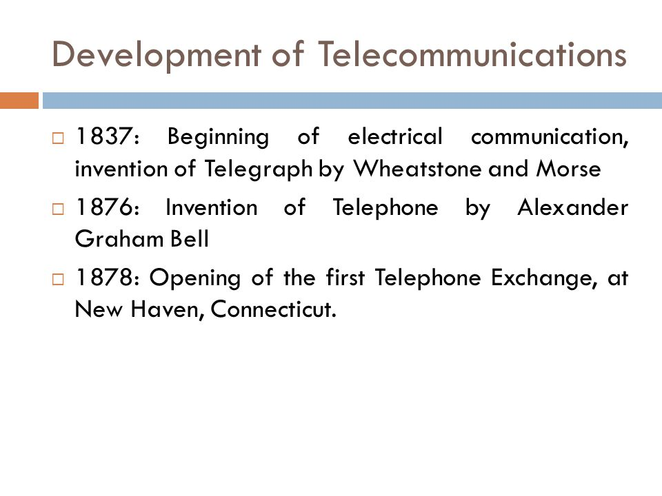 Development of Telecommunications 1837: Beginning of electrical communication, invention of Telegraph by Wheatstone and Morse 1876: Invention of Telep