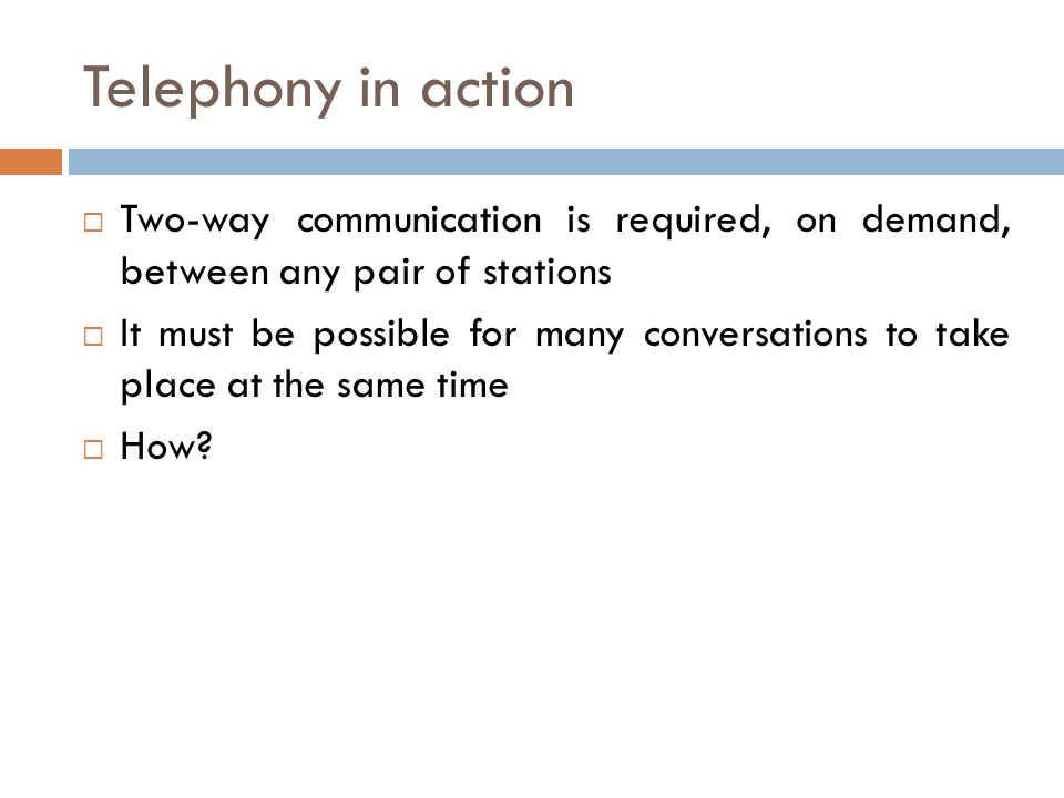 Telephony in action Two-way communication is required, on demand, between any pair of stations It must be possible for many conversations to take plac