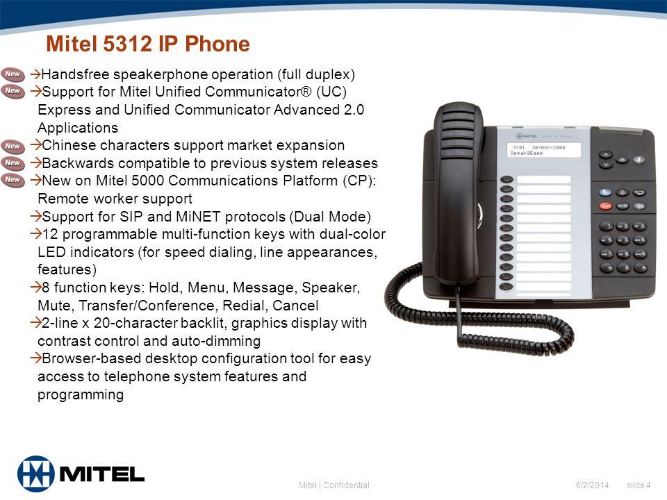 6/2/2014 slide 4Mitel | Confidential Mitel 5312 IP Phone Handsfree speakerphone operation (full duplex) Support for Mitel Unified Communicator® (UC) E