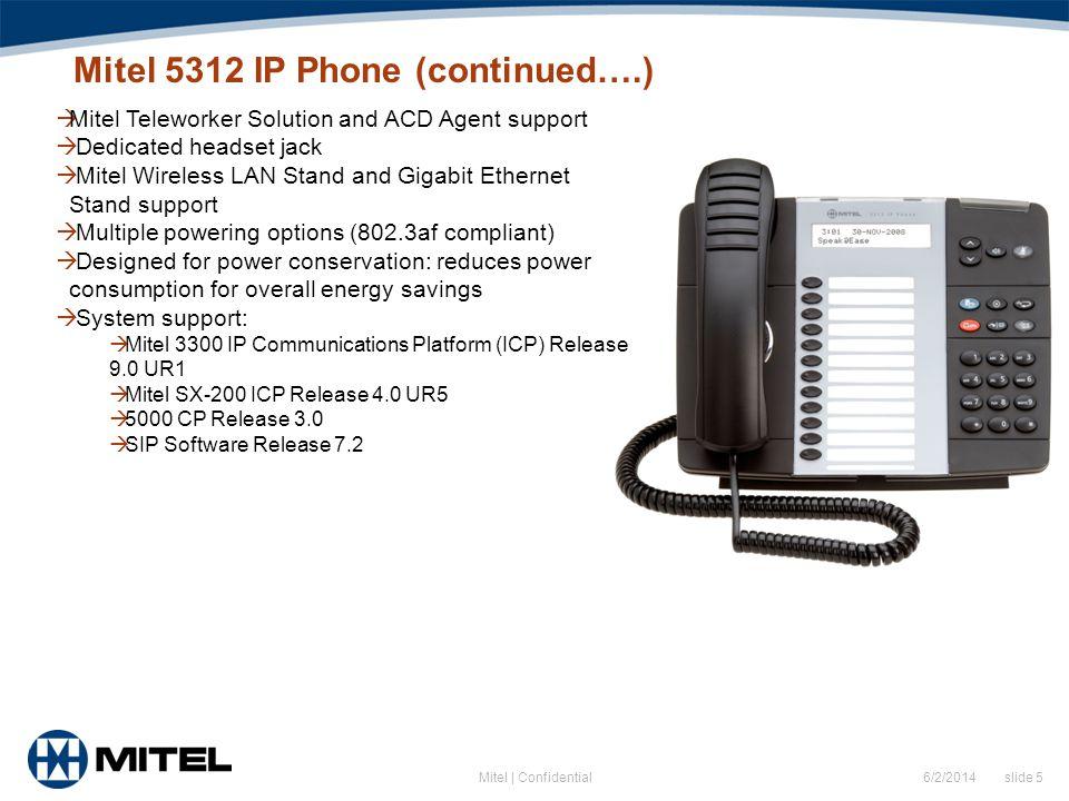 6/2/2014 slide 5Mitel | Confidential Mitel 5312 IP Phone (continued….) Mitel Teleworker Solution and ACD Agent support Dedicated headset jack Mitel Wi