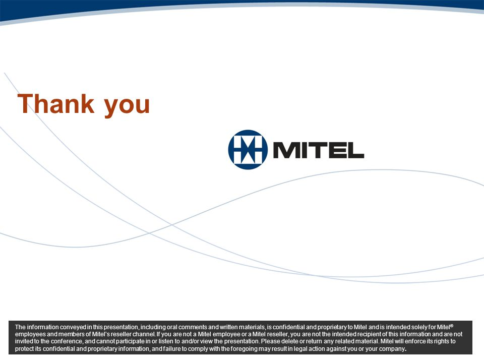 Thank you The information conveyed in this presentation, including oral comments and written materials, is confidential and proprietary to Mitel and i