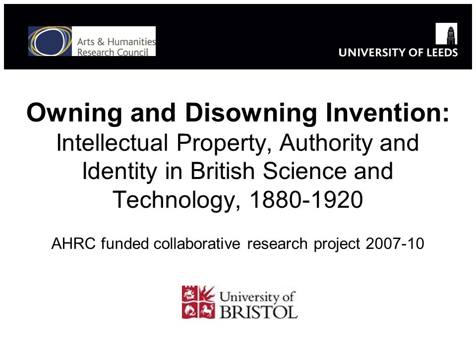 Owning and Disowning Invention: Intellectual Property, Authority and Identity in British Science and Technology, 1880-1920 AHRC funded collaborative research project 2007-10