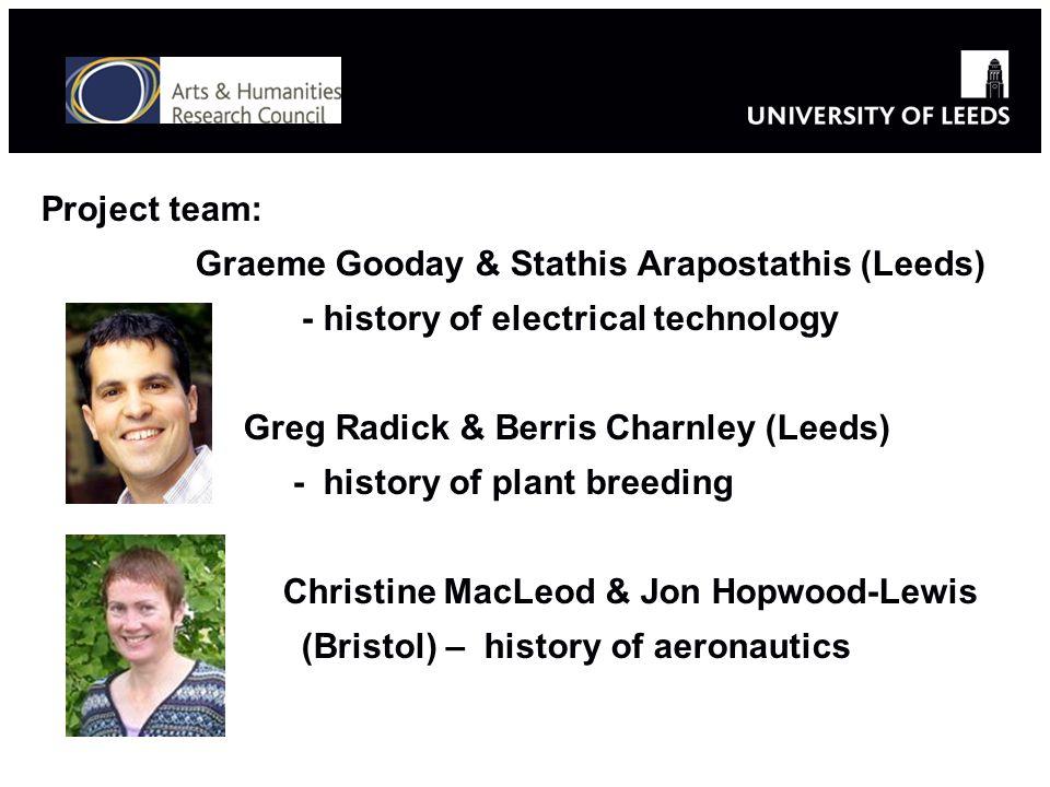 Project team: Graeme Gooday & Stathis Arapostathis (Leeds) - history of electrical technology Greg Radick & Berris Charnley (Leeds) - history of plant breeding Christine MacLeod & Jon Hopwood-Lewis (Bristol) – history of aeronautics