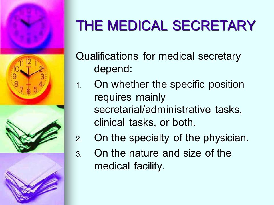 THE MEDICAL SECRETARY Qualifications for medical secretary depend: 1. On whether the specific position requires mainly secretarial/administrative task