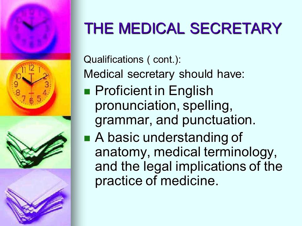 THE MEDICAL SECRETARY Qualifications ( cont.): Medical secretary should have: Proficient in English pronunciation, spelling, grammar, and punctuation.