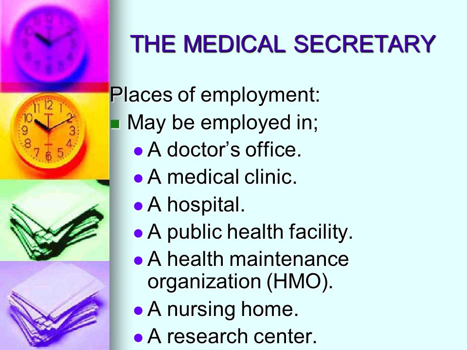 THE MEDICAL SECRETARY Places of employment: May be employed in; May be employed in; A doctors office. A doctors office. A medical clinic. A medical cl