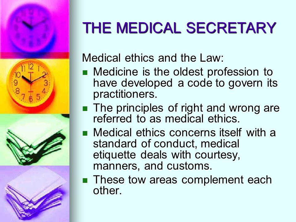 THE MEDICAL SECRETARY Medical ethics and the Law: Medicine is the oldest profession to have developed a code to govern its practitioners. Medicine is