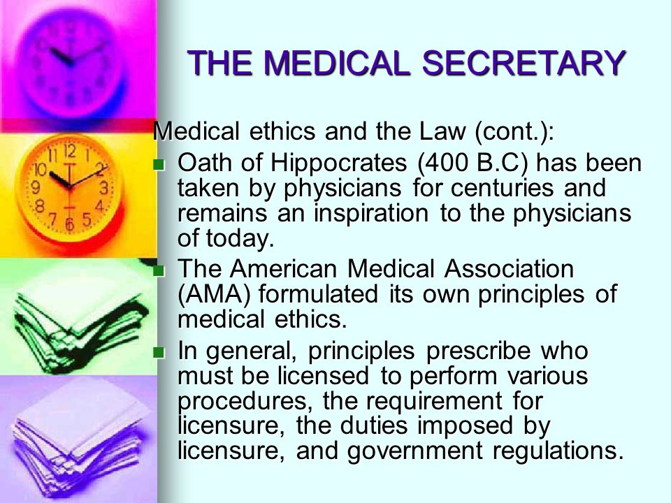 THE MEDICAL SECRETARY Medical ethics and the Law (cont.): Oath of Hippocrates (400 B.C) has been taken by physicians for centuries and remains an insp