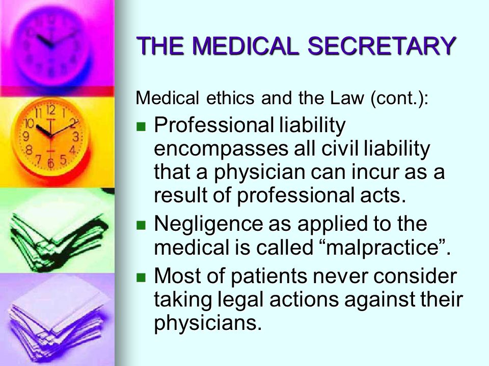 THE MEDICAL SECRETARY Medical ethics and the Law (cont.): Professional liability encompasses all civil liability that a physician can incur as a resul