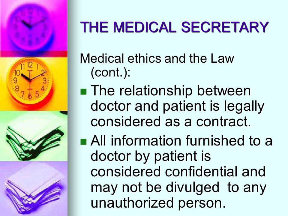 THE MEDICAL SECRETARY Medical ethics and the Law (cont.): The relationship between doctor and patient is legally considered as a contract. The relatio