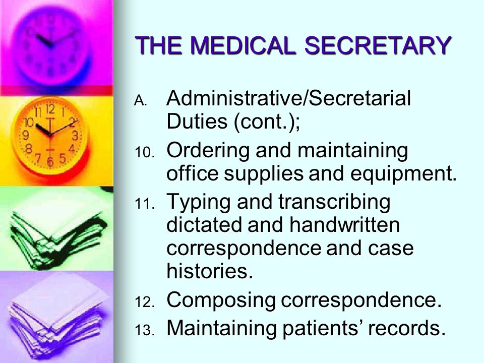 THE MEDICAL SECRETARY A. Administrative/Secretarial Duties (cont.); 10. Ordering and maintaining office supplies and equipment. 11. Typing and transcr