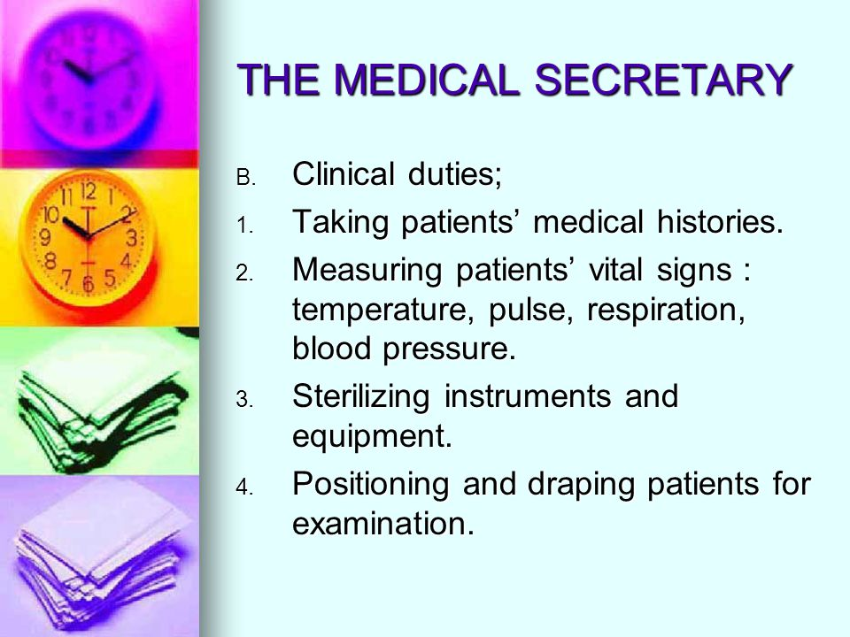 THE MEDICAL SECRETARY B. Clinical duties; 1. Taking patients medical histories. 2. Measuring patients vital signs : temperature, pulse, respiration, b
