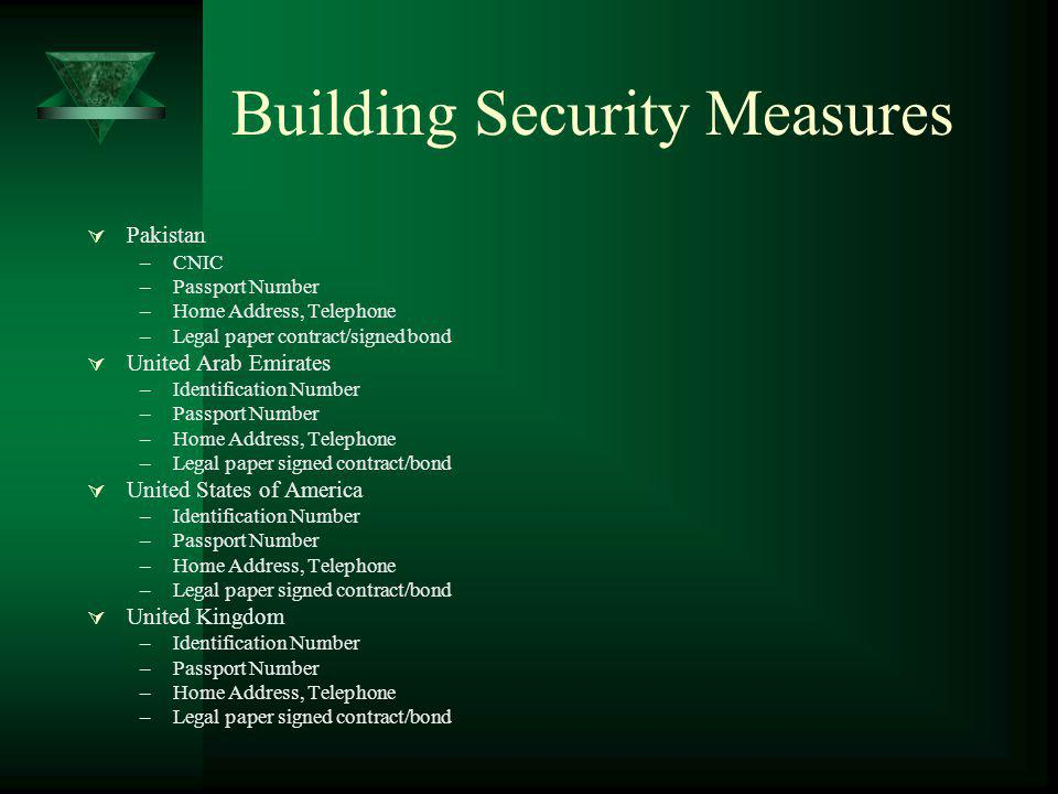 Building Security Measures Pakistan –CNIC –Passport Number –Home Address, Telephone –Legal paper contract/signed bond United Arab Emirates –Identification Number –Passport Number –Home Address, Telephone –Legal paper signed contract/bond United States of America –Identification Number –Passport Number –Home Address, Telephone –Legal paper signed contract/bond United Kingdom –Identification Number –Passport Number –Home Address, Telephone –Legal paper signed contract/bond