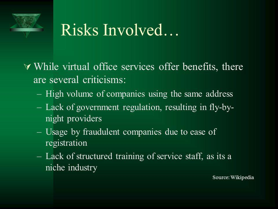 Risks Involved… While virtual office services offer benefits, there are several criticisms: –High volume of companies using the same address –Lack of government regulation, resulting in fly-by- night providers –Usage by fraudulent companies due to ease of registration –Lack of structured training of service staff, as its a niche industry Source: Wikipedia