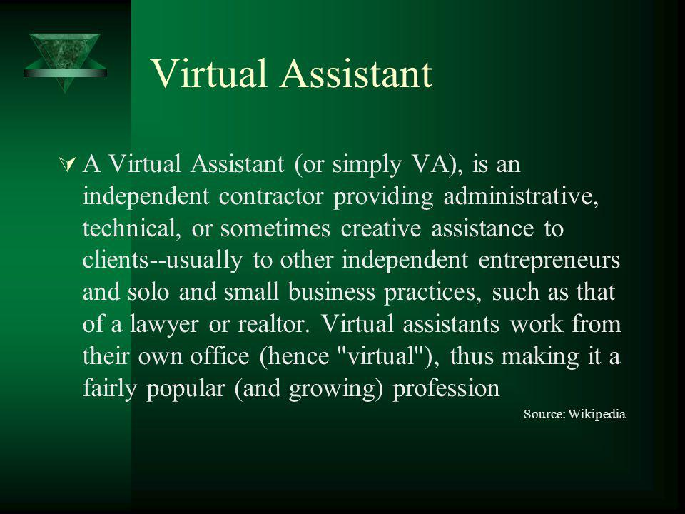Virtual Assistant A Virtual Assistant (or simply VA), is an independent contractor providing administrative, technical, or sometimes creative assistance to clients--usually to other independent entrepreneurs and solo and small business practices, such as that of a lawyer or realtor.