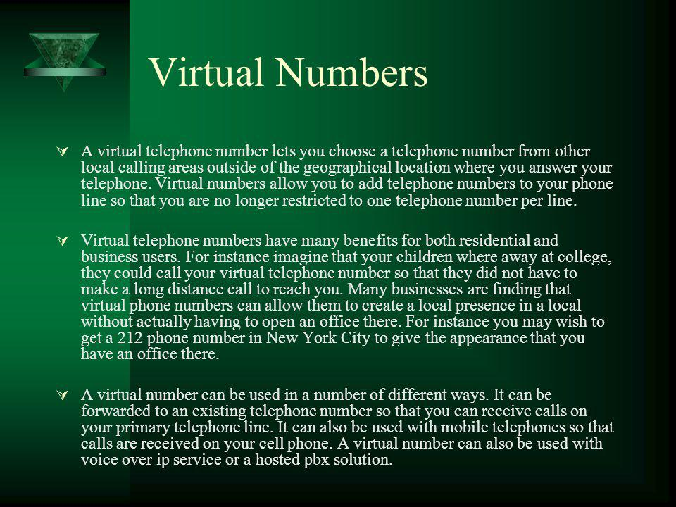 Virtual Numbers A virtual telephone number lets you choose a telephone number from other local calling areas outside of the geographical location where you answer your telephone.