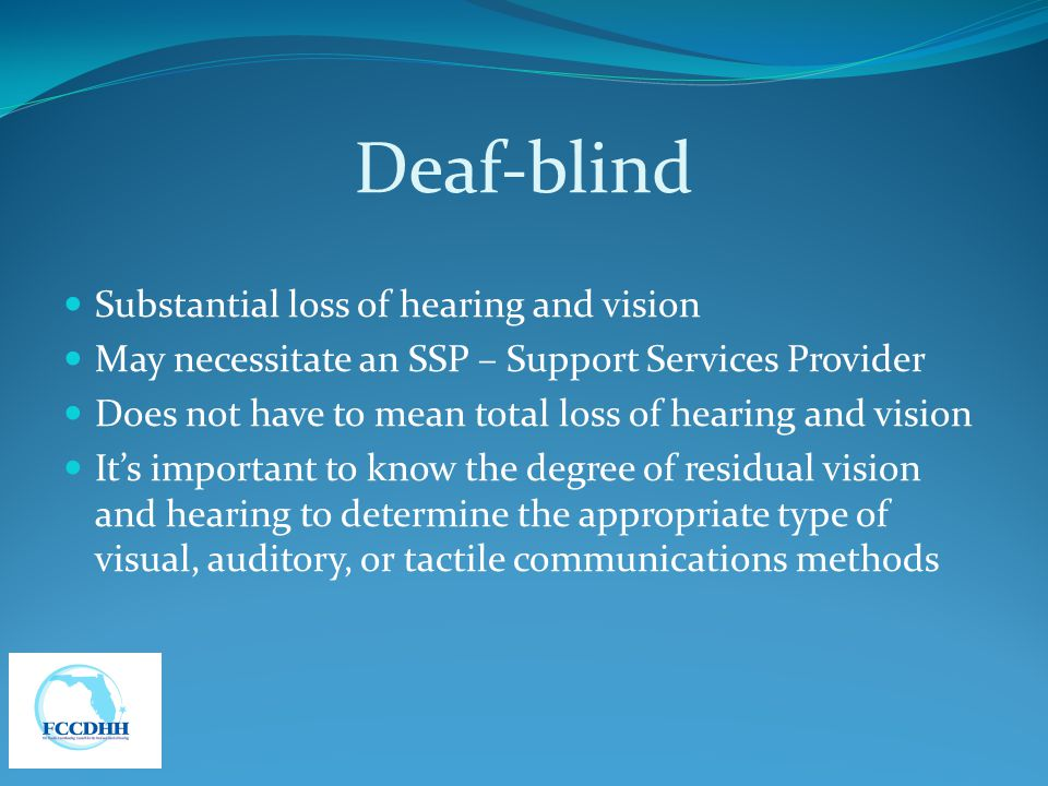 Deaf-blind Substantial loss of hearing and vision May necessitate an SSP – Support Services Provider Does not have to mean total loss of hearing and v