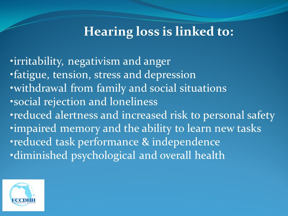 Hearing loss is linked to: irritability, negativism and anger fatigue, tension, stress and depression withdrawal from family and social situations social rejection and loneliness reduced alertness and increased risk to personal safety impaired memory and the ability to learn new tasks reduced task performance & independence diminished psychological and overall health