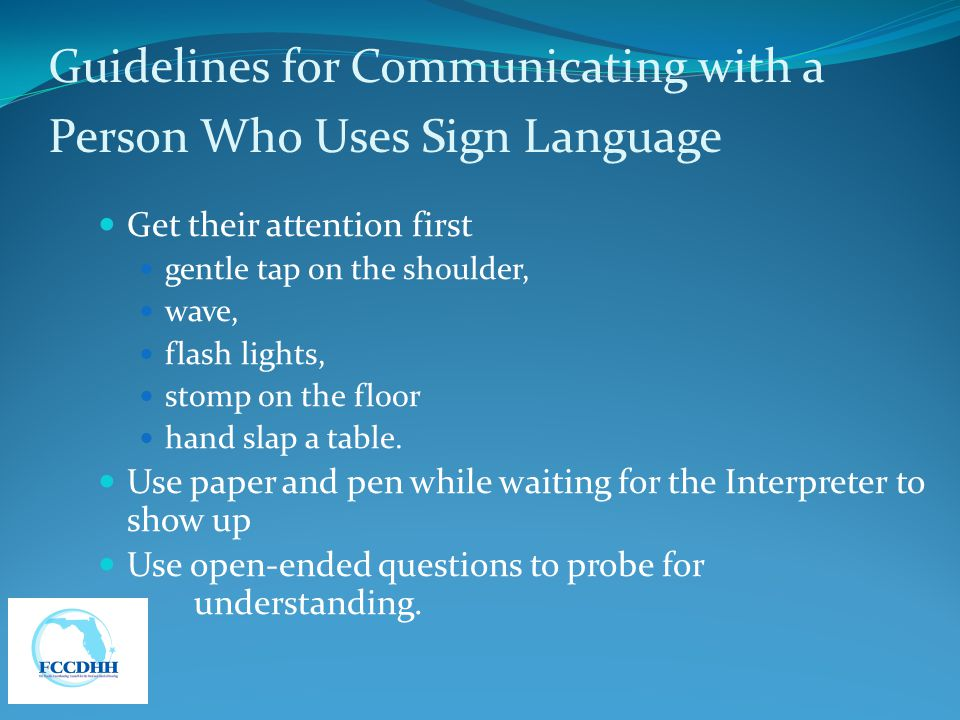 Guidelines for Communicating with a Person Who Uses Sign Language Get their attention first gentle tap on the shoulder, wave, flash lights, stomp on t