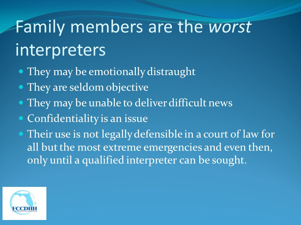 Family members are the worst interpreters They may be emotionally distraught They are seldom objective They may be unable to deliver difficult news Co