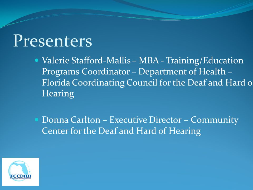 Presenters Valerie Stafford-Mallis – MBA - Training/Education Programs Coordinator – Department of Health – Florida Coordinating Council for the Deaf