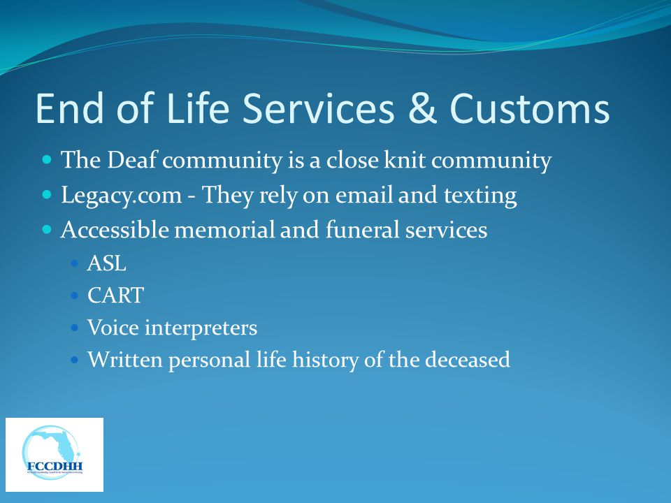 End of Life Services & Customs The Deaf community is a close knit community Legacy.com - They rely on email and texting Accessible memorial and funeral services ASL CART Voice interpreters Written personal life history of the deceased
