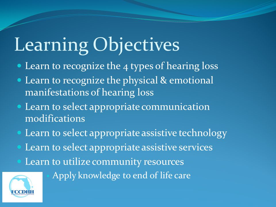 Learning Objectives Learn to recognize the 4 types of hearing loss Learn to recognize the physical & emotional manifestations of hearing loss Learn to