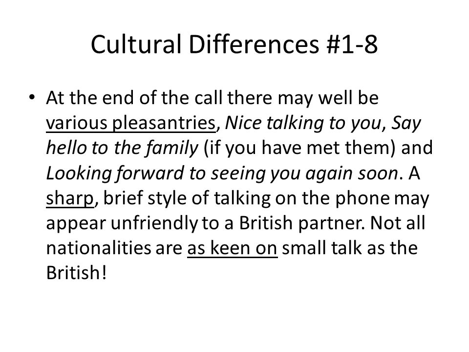 Cultural Differences #1-8 At the end of the call there may well be various pleasantries, Nice talking to you, Say hello to the family (if you have met them) and Looking forward to seeing you again soon.