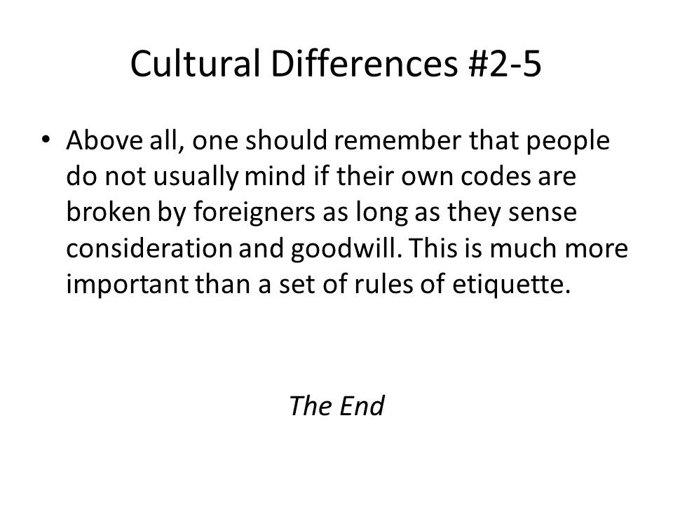 Cultural Differences #2-5 Above all, one should remember that people do not usually mind if their own codes are broken by foreigners as long as they sense consideration and goodwill.