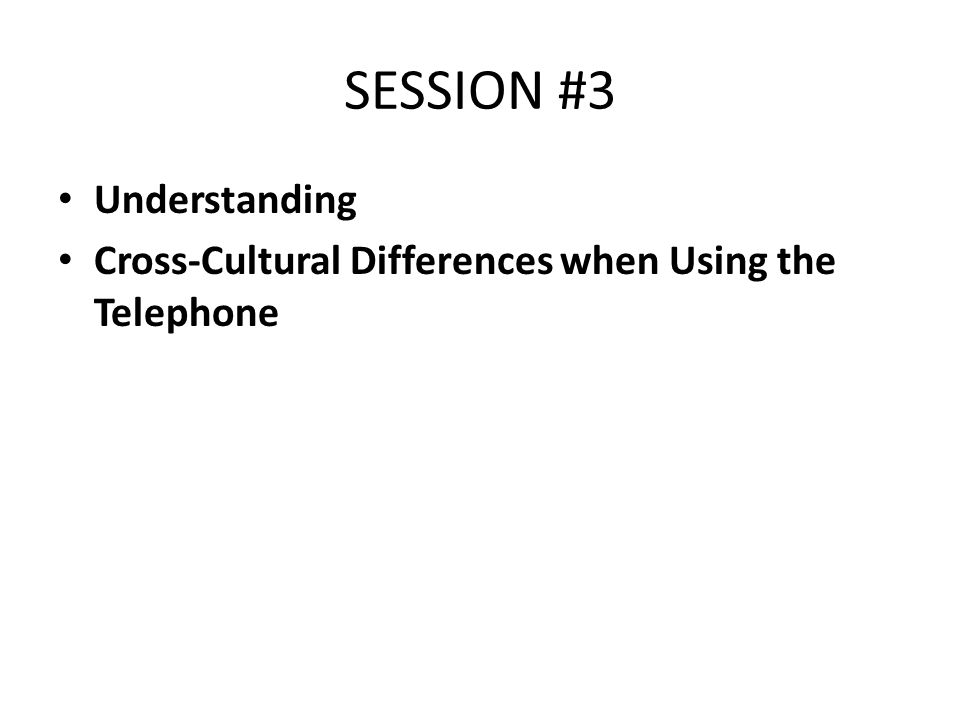 SESSION #3 Understanding Cross-Cultural Differences when Using the Telephone