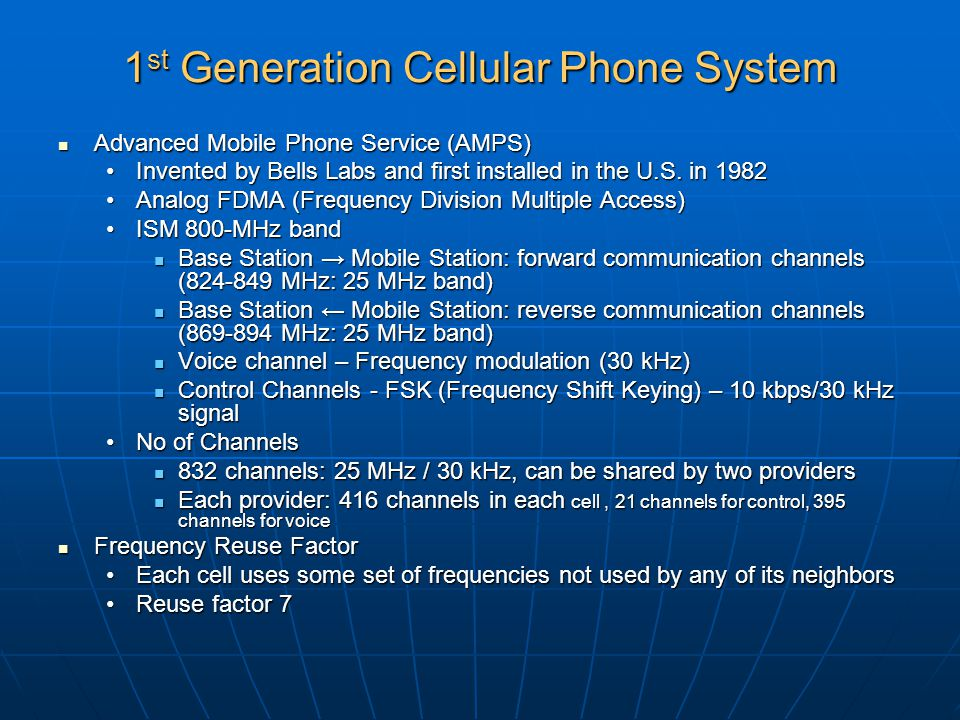 1 st Generation Cellular Phone System Advanced Mobile Phone Service (AMPS) Advanced Mobile Phone Service (AMPS) Invented by Bells Labs and first insta